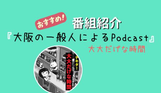 【ポッドキャスト番組紹介】『大阪の一般人によるPodcast(大大だげな時間)』