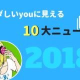 『タダしいyouに見れる』2018年10大ニュース
