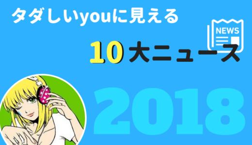 【特別編】『タダしいyouに見える』 2018年10大ニュース